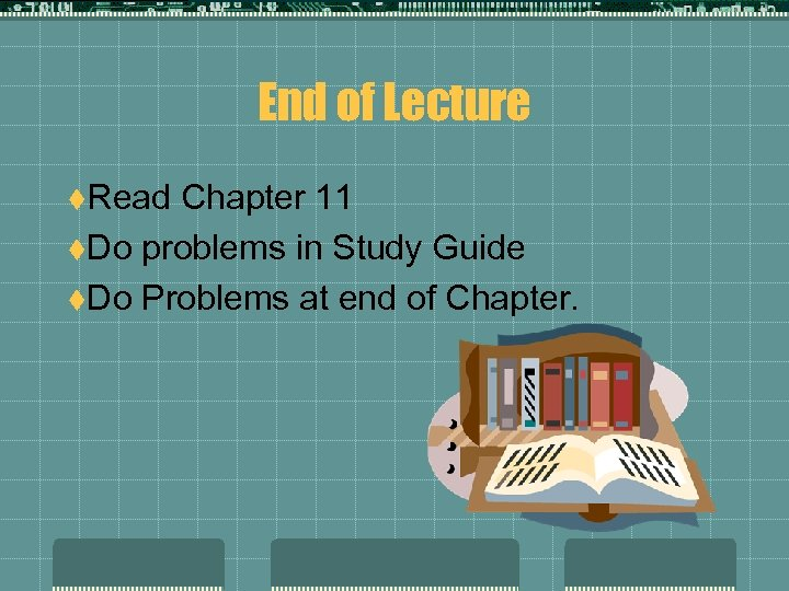 End of Lecture t. Read Chapter 11 t. Do problems in Study Guide t.