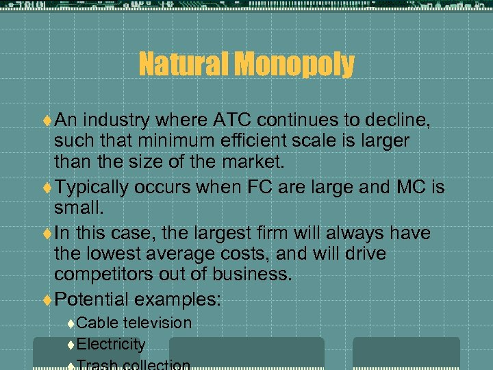Natural Monopoly t An industry where ATC continues to decline, such that minimum efficient