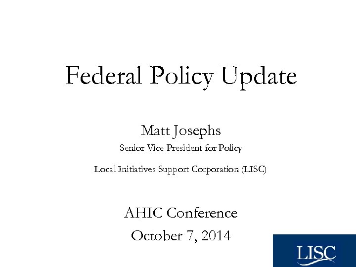 Federal Policy Update Matt Josephs Senior Vice President for Policy Local Initiatives Support Corporation