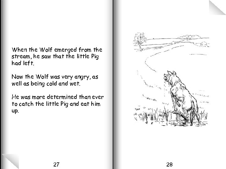 When the Wolf emerged from the stream, he saw that the little Pig had