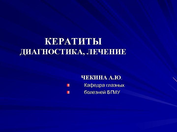 КЕРАТИТЫ ДИАГНОСТИКА, ЛЕЧЕНИЕ ЧЕКИНА А. Ю. Кафедра глазных болезней БГМУ