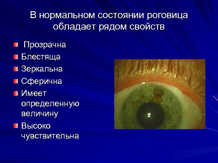 В нормальном состоянии роговица обладает рядом свойств Прозрачна Блестяща Зеркальна Сферична Имеет определенную величину