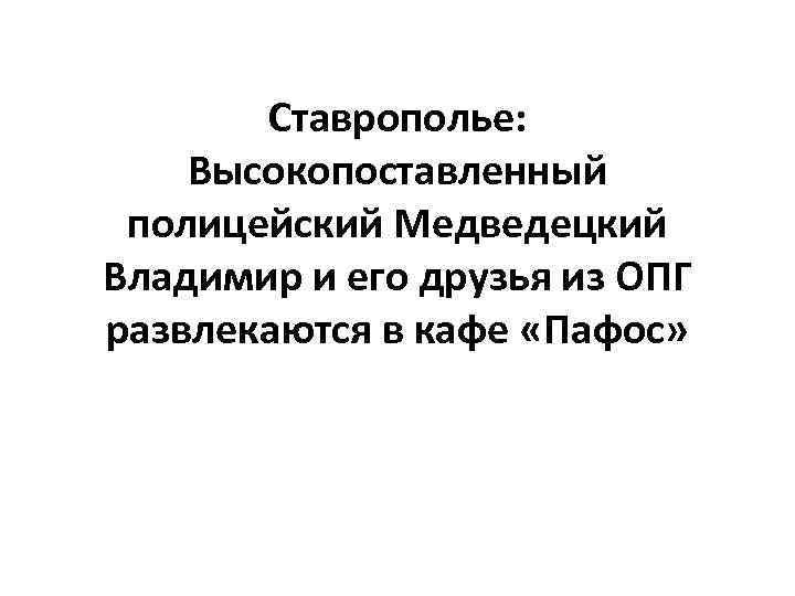 Ставрополье: Высокопоставленный полицейский Медведецкий Владимир и его друзья из ОПГ развлекаются в кафе «Пафос»