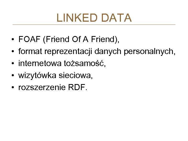 LINKED DATA • • • FOAF (Friend Of A Friend), format reprezentacji danych personalnych,