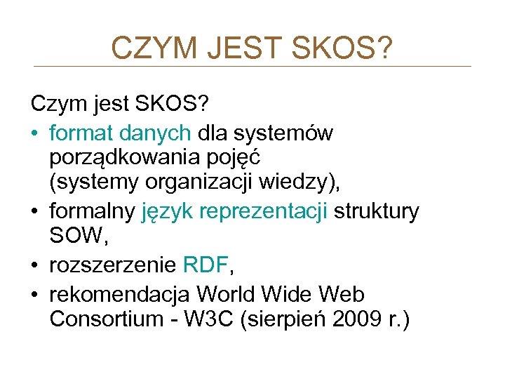 CZYM JEST SKOS? Czym jest SKOS? • format danych dla systemów porządkowania pojęć (systemy