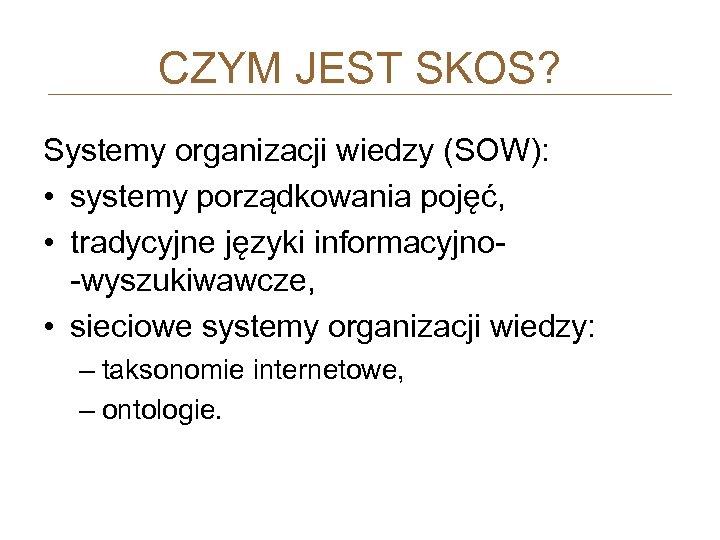 CZYM JEST SKOS? Systemy organizacji wiedzy (SOW): • systemy porządkowania pojęć, • tradycyjne języki