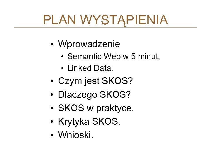 PLAN WYSTĄPIENIA • Wprowadzenie • Semantic Web w 5 minut, • Linked Data. •