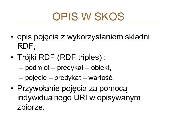 OPIS W SKOS • opis pojęcia z wykorzystaniem składni RDF, • Trójki RDF (RDF