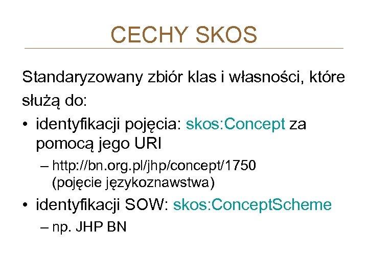 CECHY SKOS Standaryzowany zbiór klas i własności, które służą do: • identyfikacji pojęcia: skos: