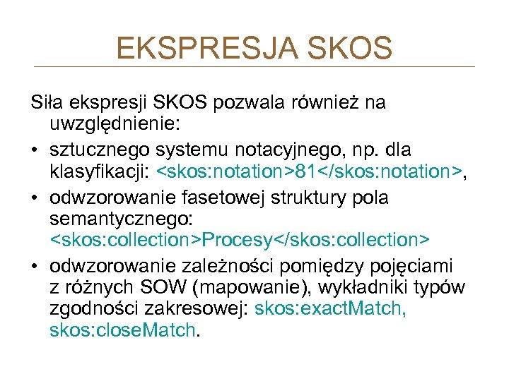 EKSPRESJA SKOS Siła ekspresji SKOS pozwala również na uwzględnienie: • sztucznego systemu notacyjnego, np.