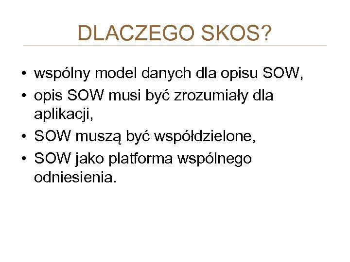 DLACZEGO SKOS? • wspólny model danych dla opisu SOW, • opis SOW musi być
