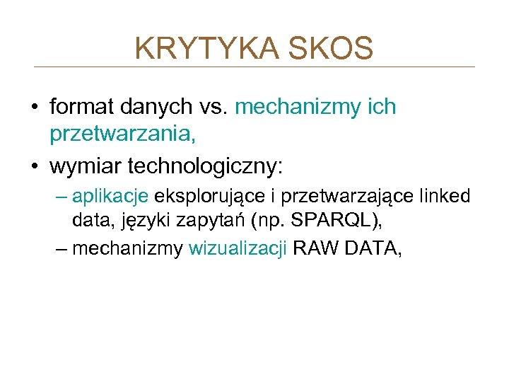 KRYTYKA SKOS • format danych vs. mechanizmy ich przetwarzania, • wymiar technologiczny: – aplikacje