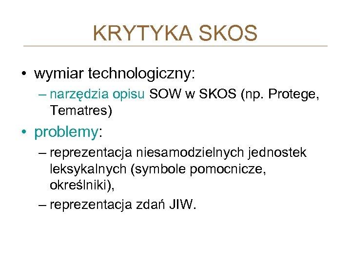 KRYTYKA SKOS • wymiar technologiczny: – narzędzia opisu SOW w SKOS (np. Protege, Tematres)