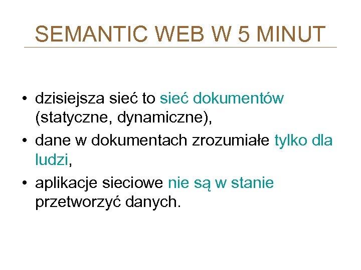 SEMANTIC WEB W 5 MINUT • dzisiejsza sieć to sieć dokumentów (statyczne, dynamiczne), •