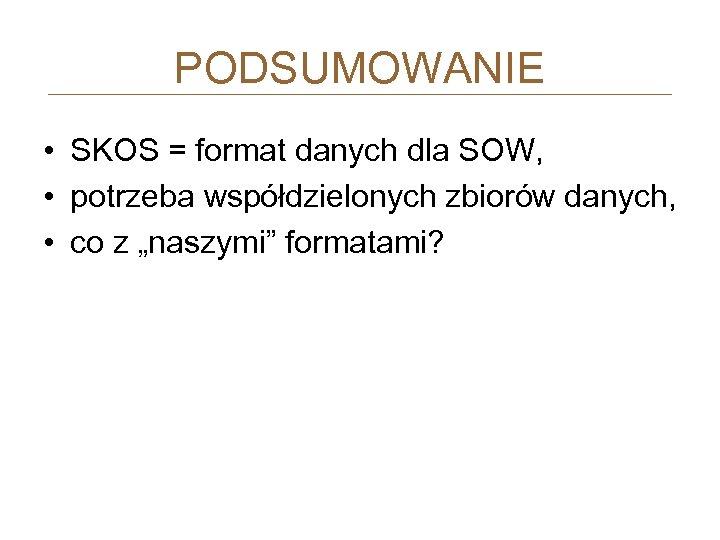 PODSUMOWANIE • SKOS = format danych dla SOW, • potrzeba współdzielonych zbiorów danych, •