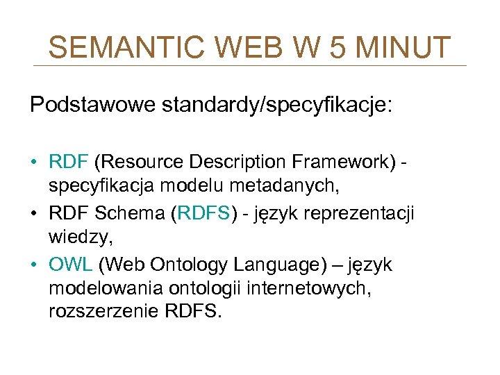 SEMANTIC WEB W 5 MINUT Podstawowe standardy/specyfikacje: • RDF (Resource Description Framework) - specyfikacja