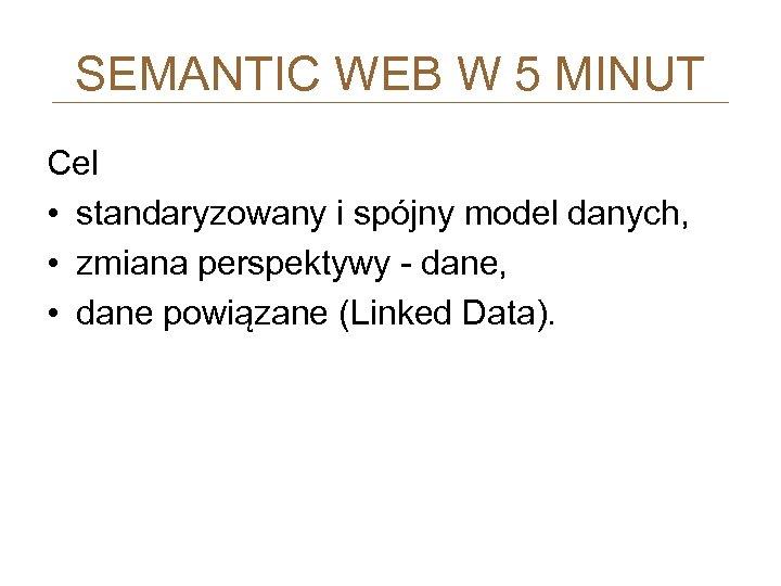SEMANTIC WEB W 5 MINUT Cel • standaryzowany i spójny model danych, • zmiana