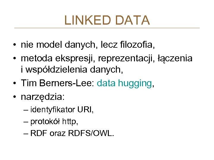 LINKED DATA • nie model danych, lecz filozofia, • metoda ekspresji, reprezentacji, łączenia i