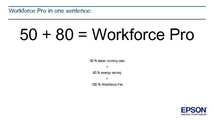 Workforce Pro in one sentence: 50 + 80 = Workforce Pro 50 % lower