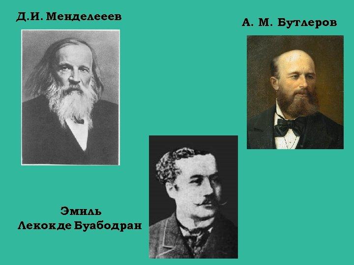 Д. И. Менделееев Эмиль Лекок де Буабодран. А. М. Бутлеров