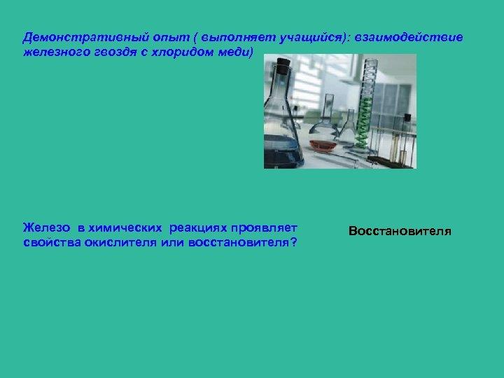 Демонстративный опыт ( выполняет учащийся): взаимодействие железного гвоздя с хлоридом меди) Железо в химических