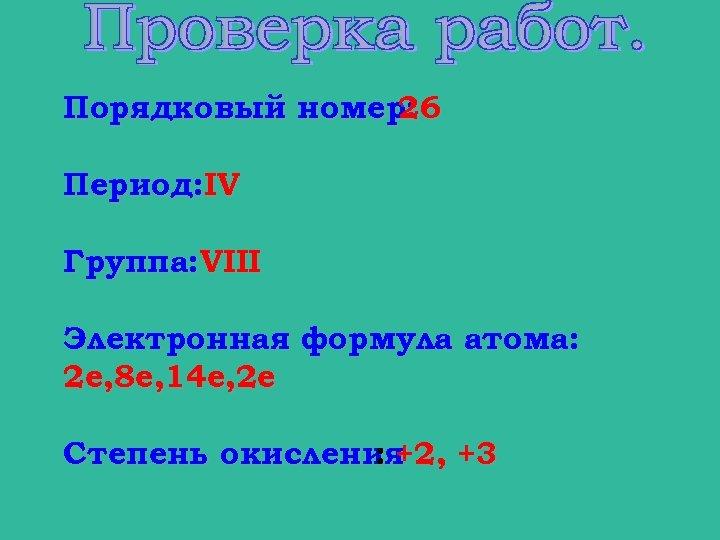 Порядковый номер: 26 Период: IV Группа: VIII Электронная формула атома: 2 е, 8 е,