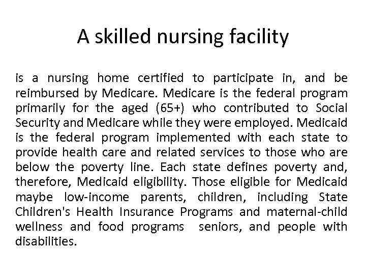 A skilled nursing facility is a nursing home certified to participate in, and be