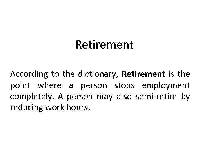 Retirement According to the dictionary, Retirement is the point where a person stops employment