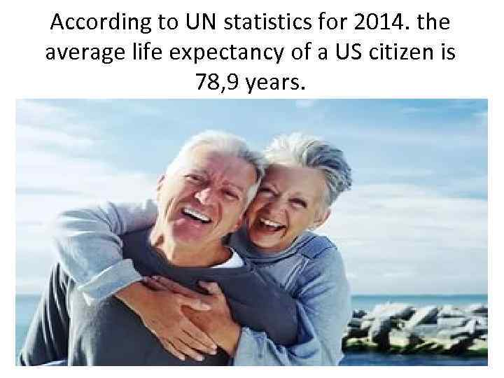 According to UN statistics for 2014. the average life expectancy of a US citizen