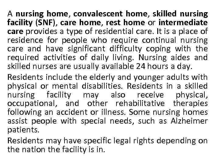 A nursing home, convalescent home, skilled nursing facility (SNF), care home, rest home or