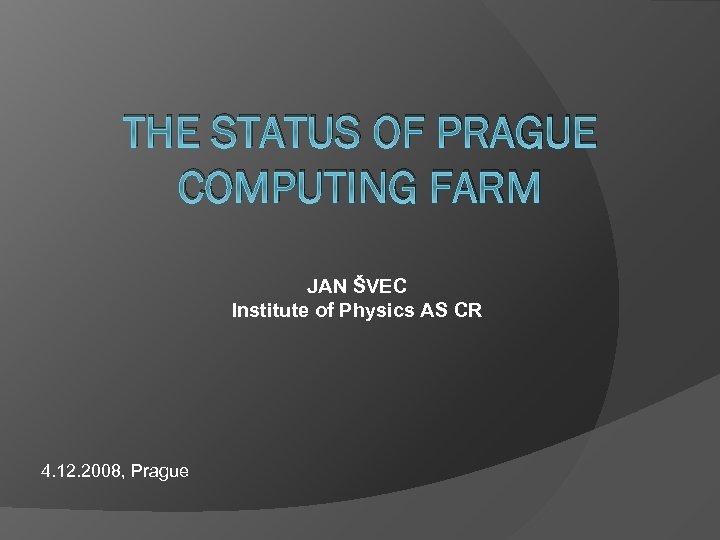 THE STATUS OF PRAGUE COMPUTING FARM JAN ŠVEC Institute of Physics AS CR 4.