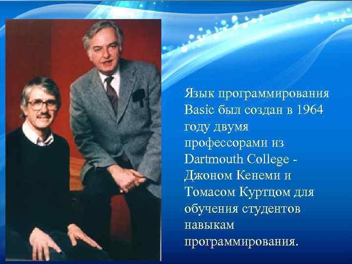 Язык программирования Basic был создан в 1964 году двумя профессорами из Dartmouth College Джоном