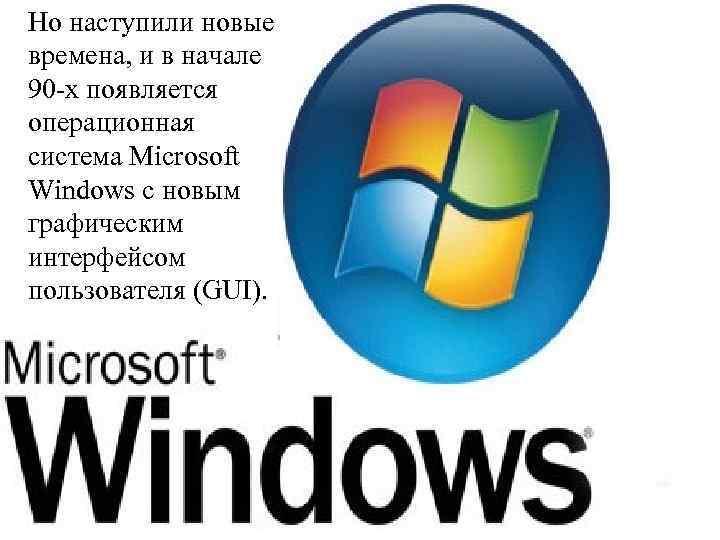 Но наступили новые времена, и в начале 90 -х появляется операционная система Microsoft Windows