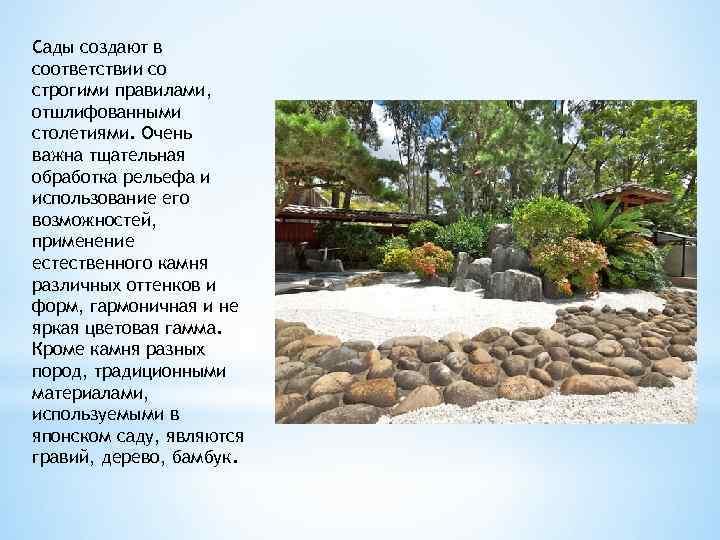 Сады создают в соответствии со строгими правилами, отшлифованными столетиями. Очень важна тщательная обработка рельефа