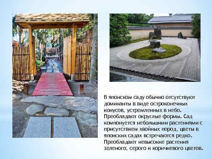 В японском саду обычно отсутствуют доминанты в виде остроконечных конусов, устремленных в небо. Преобладают