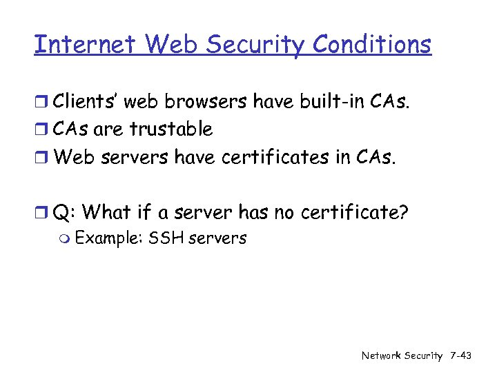 Internet Web Security Conditions r Clients' web browsers have built-in CAs. r CAs are