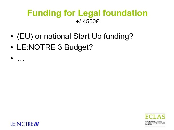 Funding for Legal foundation +/-4500€ • (EU) or national Start Up funding? • LE: