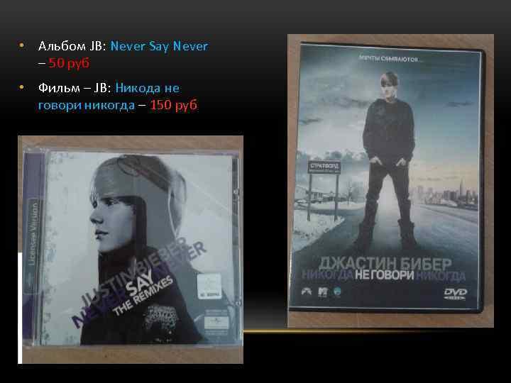 • Альбом JB: Never Say Never – 50 руб • Фильм – JB: