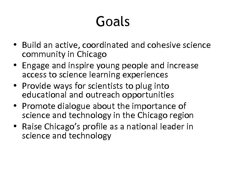Goals • Build an active, coordinated and cohesive science community in Chicago • Engage