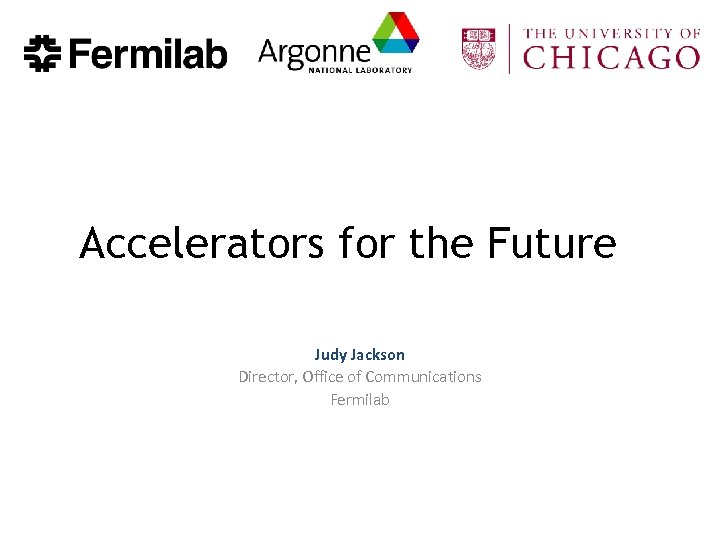 Accelerators for the Future Judy Jackson Director, Office of Communications Fermilab