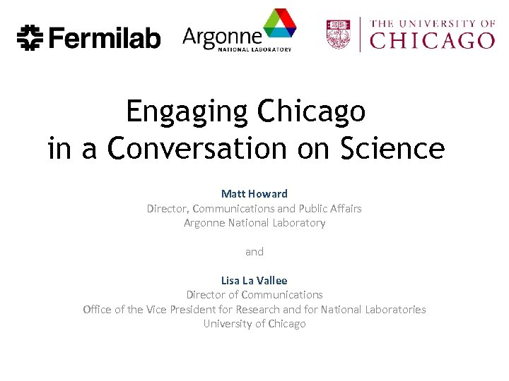 Engaging Chicago in a Conversation on Science Matt Howard Director, Communications and Public Affairs