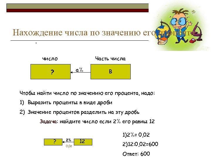 Нахождение числа по значению его процента * число Часть числа а% ? В Чтобы
