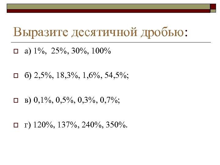 Выразите десятичной дробью: o а) 1%, 25%, 30%, 100% o б) 2, 5%, 18,