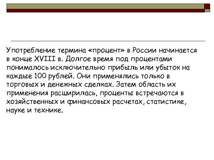 Употребление термина «процент» в России начинается в конце XVIII в. Долгое время под процентами