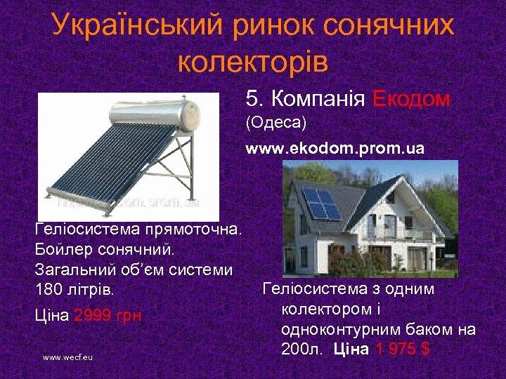 Український ринок сонячних колекторів 5. Компанія Екодом (Одеса) www. ekodom. prom. ua Геліосистема прямоточна.