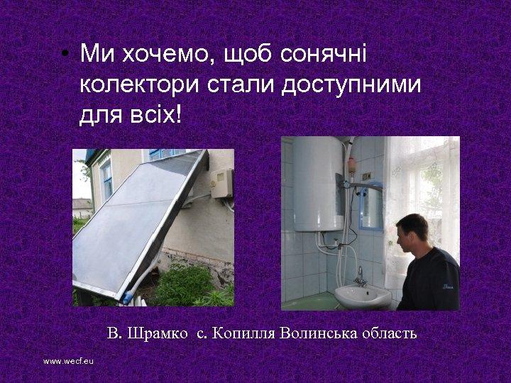 • Ми хочемо, щоб сонячні колектори стали доступними для всіх! В. Шрамко с.