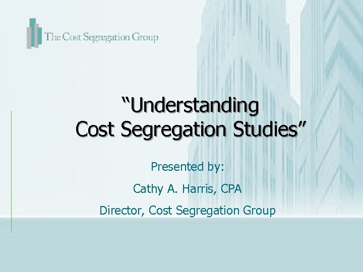 """Understanding Cost Segregation Studies"" Presented by: Cathy A. Harris, CPA Director, Cost Segregation Group"
