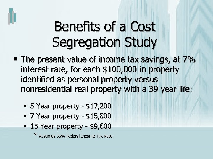 Benefits of a Cost Segregation Study § The present value of income tax savings,