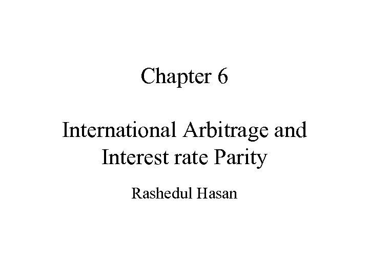Chapter 6 International Arbitrage and Interest rate Parity Rashedul Hasan