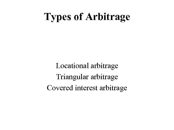 Types of Arbitrage Locational arbitrage Triangular arbitrage Covered interest arbitrage